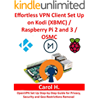 Effortless VPN Client Set Up on Kodi (XBMC)/Raspberry Pi 2 and 3/OSMC: OpenVPN Set Up Step-by-Step Guide for Privacy, Security and Geo-Restrictions Removal (English Edition)