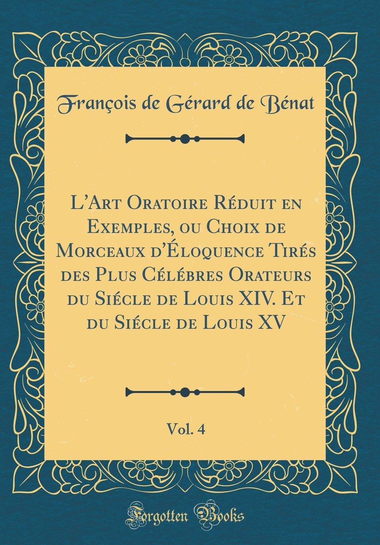 Download L'Art Oratoire Réduit en Exemples, ou Choix de Morceaux d'Éloquence Tirés des Plus Célébres Orateurs du Siécle de Louis XIV. Et du Siécle de Louis XV, Vol. 4 (Classic Reprint) (French Edition) ebook