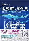 水族館の文化史―ひと・動物・モノがおりなす魔術的世界