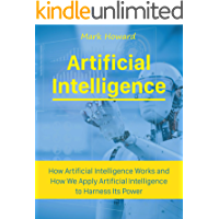 Artificial Intelligence: How Artificial Intelligence Works and How We Apply Artificial Intelligence to Harness Its Power for Our Future