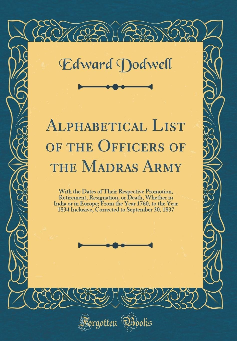 Read Online Alphabetical List of the Officers of the Madras Army: With the Dates of Their Respective Promotion, Retirement, Resignation, or Death, Whether in ... Inclusive, Corrected to September 30, 1837 PDF