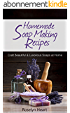 Homemade Soap Making Recipes: Craft Beautiful & Luxurious Soaps at Home - A Natural Handmade DIY Soapmaking Gift Recipe Guide (English Edition)