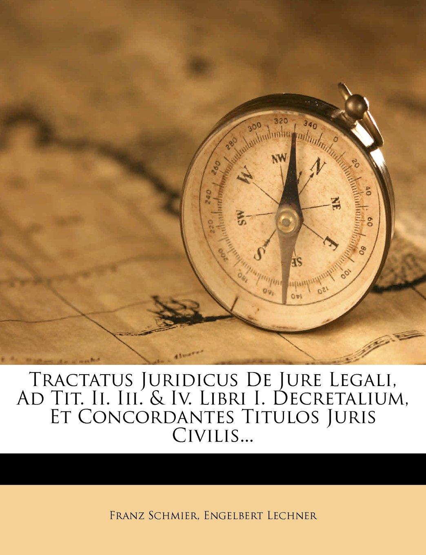 Tractatus Juridicus De Jure Legali, Ad Tit. Ii. Iii. & Iv. Libri I. Decretalium, Et Concordantes Titulos Juris Civilis... (Latin Edition) ebook