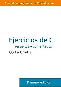 Ejercicios de programación en C. Resueltos y comentados (Spanish Edition)