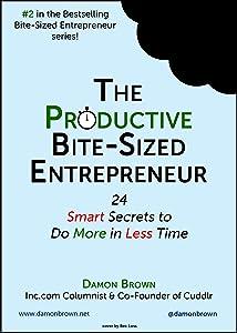 The Productive Bite-Sized Entrepreneur: 24 Smart Secrets to Do More in Less Time (The Bite-Sized Entrepreneur Series)
