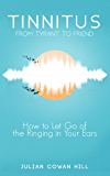 Tinnitus, From Tyrant to Friend: How to Let Go of the Ringing in Your Ears (English Edition)