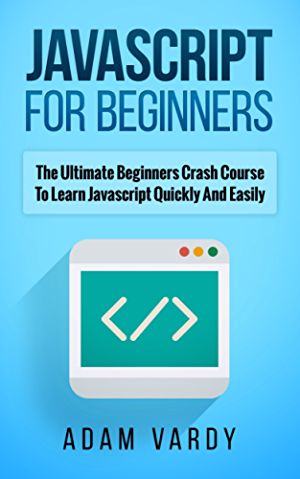 JAVASCRIPT FOR BEGINNERS: The Ultimate Beginners Crash Course To Learn Javascript Quickly And Easily (CSS; Javascript; Computer Programming; C++; SQL; ... Hacking; Programming; Python Programming)
