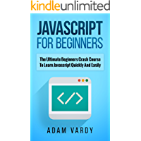 JAVASCRIPT FOR BEGINNERS: The Ultimate Beginners Crash Course To Learn Javascript Quickly And Easily (CSS, Javascript, Computer Programming, C++, SQL, ... Hacking, Programming, Python Programming)