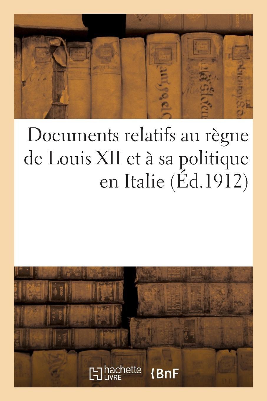 Download Documents Relatifs Au Règne de Louis XII Et À Sa Politique En Italie (French Edition) pdf epub