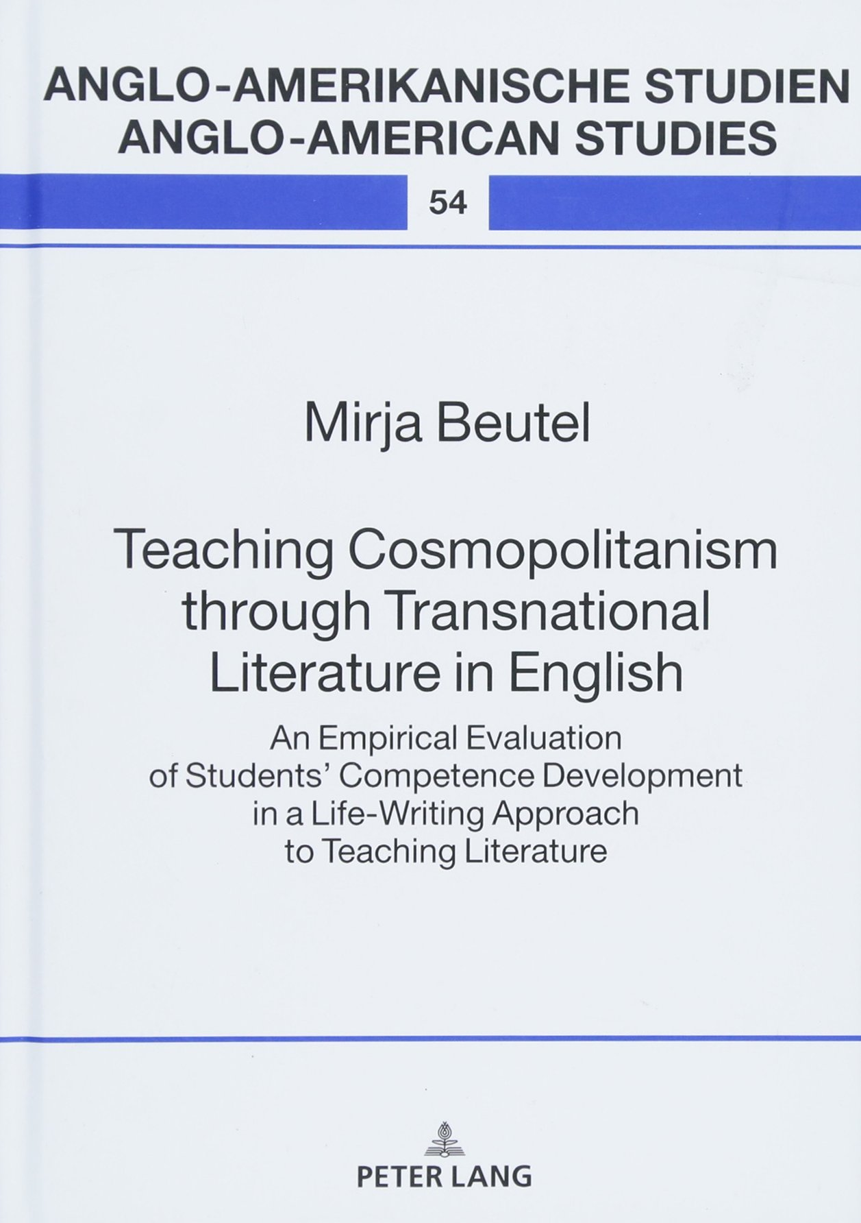 Teaching Cosmopolitanism through Transnational Literature in English: An Empirical Evaluation of Students' Competence Development in a Life-Writing ... Studien / Anglo-American Studies, Band 54)