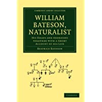 William Bateson, Naturalist: His Essays and Addresses Together with a Short Account of His Life (Cambridge Library Collection - Darwin, Evolution and Genetics)