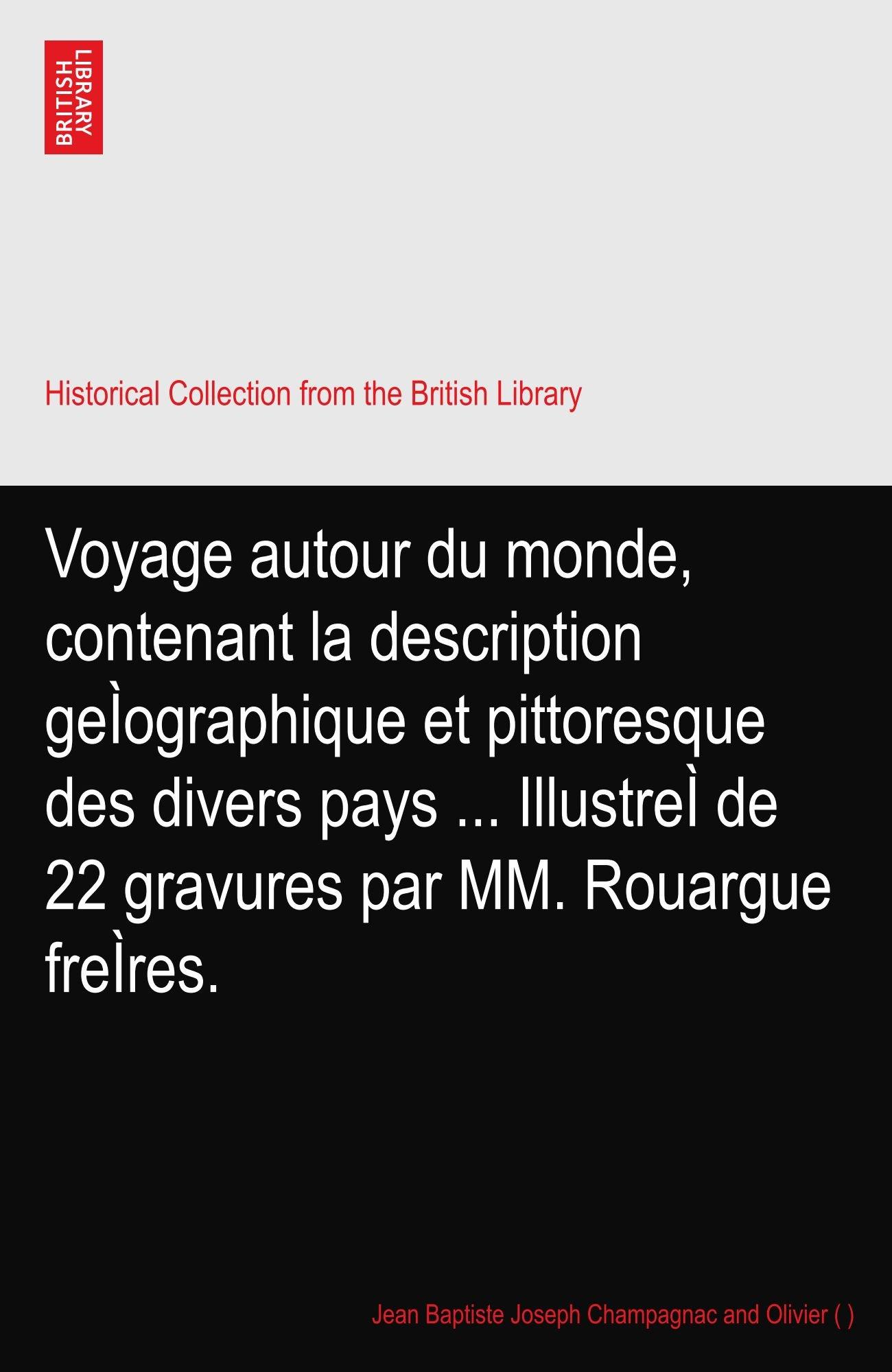 Voyage autour du monde, contenant la description geÌographique et pittoresque des divers pays ... IllustreÌ de 22 gravures par MM. Rouargue freÌres. pdf