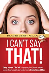 "I Can't Say That!: Going Beyond ""The Talk"" Equipping Your Children to Make Choices About Sexuality and Gender From a Biblical Sexual Ethic Paperback"