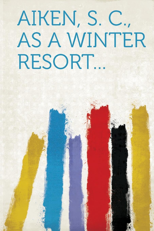 Read Online Aiken, S. C, as a Winter Resort. pdf epub