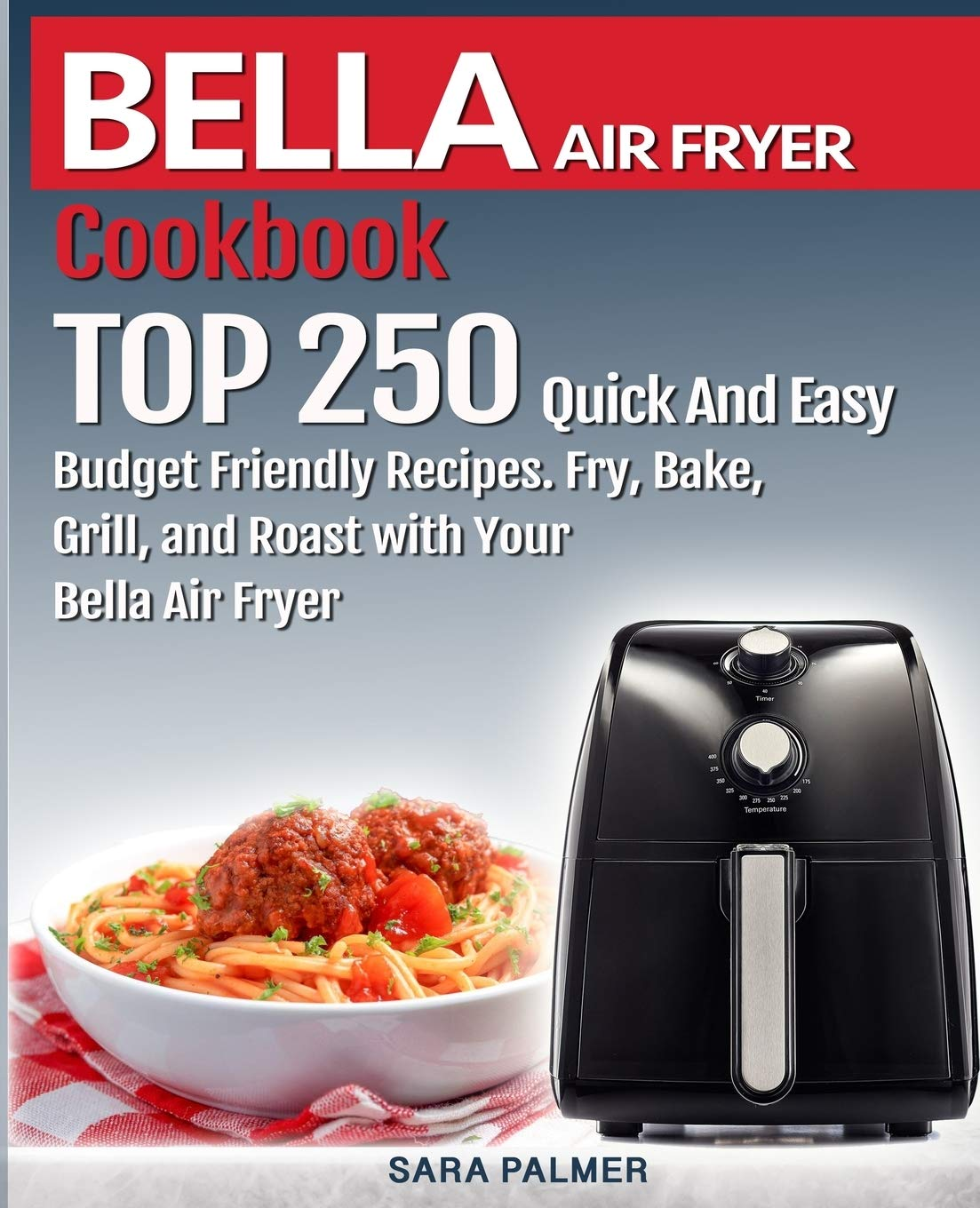 BELLA AIR FRYER Cookbook: TOP 10 Quick And Easy Budget Friendly