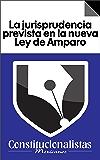 La jurisprudencia prevista en la nueva Ley de Amparo