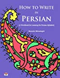 How to Write in Persian (A Workbook for Learning the Persian Alphabet): (Bi-lingual Farsi- English Edition)
