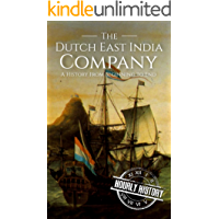 The Dutch East India Company: A History From Beginning to End (The East India Companies Book 2)