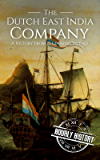 The Dutch East India Company: A History From Beginning to End (The East India Companies Book 2) (English Edition)