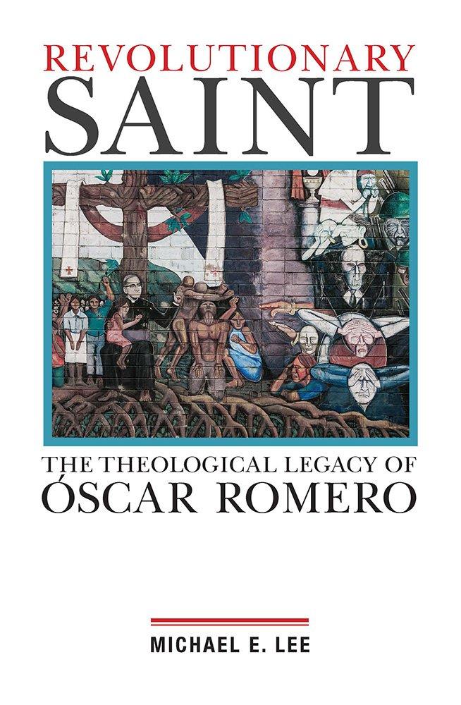 Revolutionary Saint The Theological Legacy Of Oscar Romero Michael