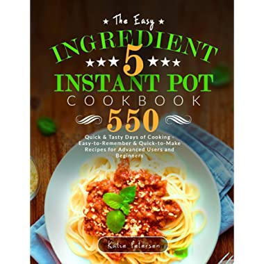 The Easy 5-Ingredient Instant Pot Cookbook: 550 Quick & Tasty Days Of Cooking - Easy-to-Remember & Quick-to-Make Recipes for Advanced Users and Beginners