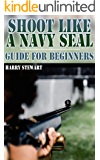 Shoot Like a Navy SEAL: Guide for Beginners: (Training Manual, Shooting)