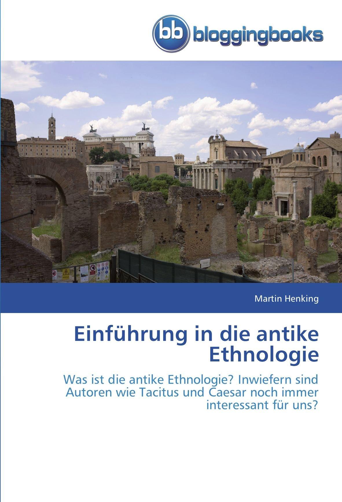 Einführung in die antike Ethnologie: Was ist die antike Ethnologie? Inwiefern sind Autoren wie Tacitus und Caesar noch immer interessant für uns?