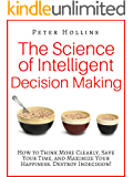 The Science of Intelligent Decision Making: How to Think More Clearly, Save Your Time, and Maximize Your Happiness. Destroy Indecision! (English Edition)
