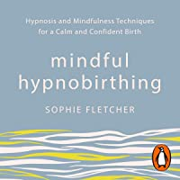 Mindful Hypnobirthing: Hypnosis and Mindfulness Techniques for a Calm and Confident Birth