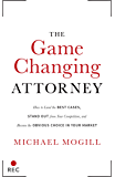 The Game Changing Attorney: How to Land the Best Cases, Stand Out from Your Competition, and Become the Obvious Choice…