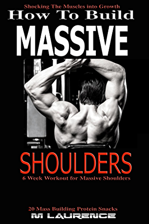 How To Build Massive Shoulders: 6 Week Workout for Huge Shoulders; Shocking the Muscles into Growth; Building Massive Traps; Build Huge Shoulders; 20 Mass ... for Muscle  (How To Build The Rugby Body)