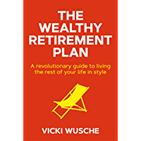 The Wealthy Retirement Plan: A revolutionary guide to living the rest of your life in style