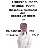 A  Simple  Guide  To  Uterine Polyp,  Diagnosis, Treatment  And  Related Conditions...