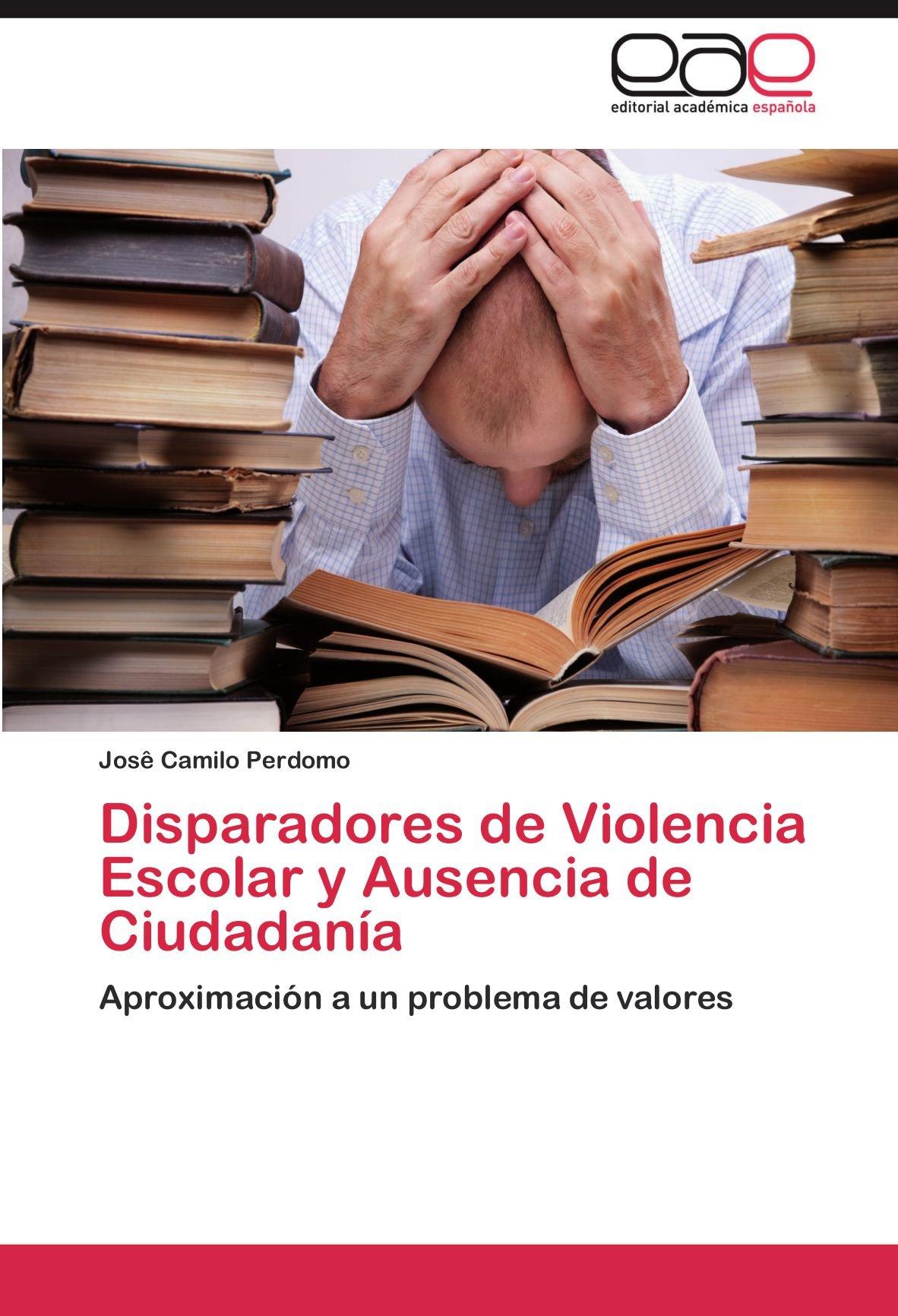 Disparadores de Violencia Escolar y Ausencia de Ciudadania: Amazon.es: Perdomo, Jos Camilo, Perdomo, Jose Camilo: Libros