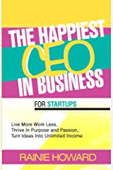 The Happiest CEO In Business For Startups: Live More. Work Less. Thrive in Purpose and Passion. Turn Ideas into Unlimited Income Kindle Edition
