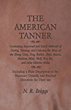 The American Tanner - Containing Improved and Quick Methods of Curing, Tanning, and Coloring the Skins of the Sheep, Goat, Dog, Rabbit, Otter, Beaver, ... Wolf, Fox, Etc, and other Heavier Hides