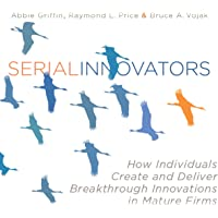 Serial Innovators: How Individuals Create and Deliver Breakthrough Innovations in Mature Firms