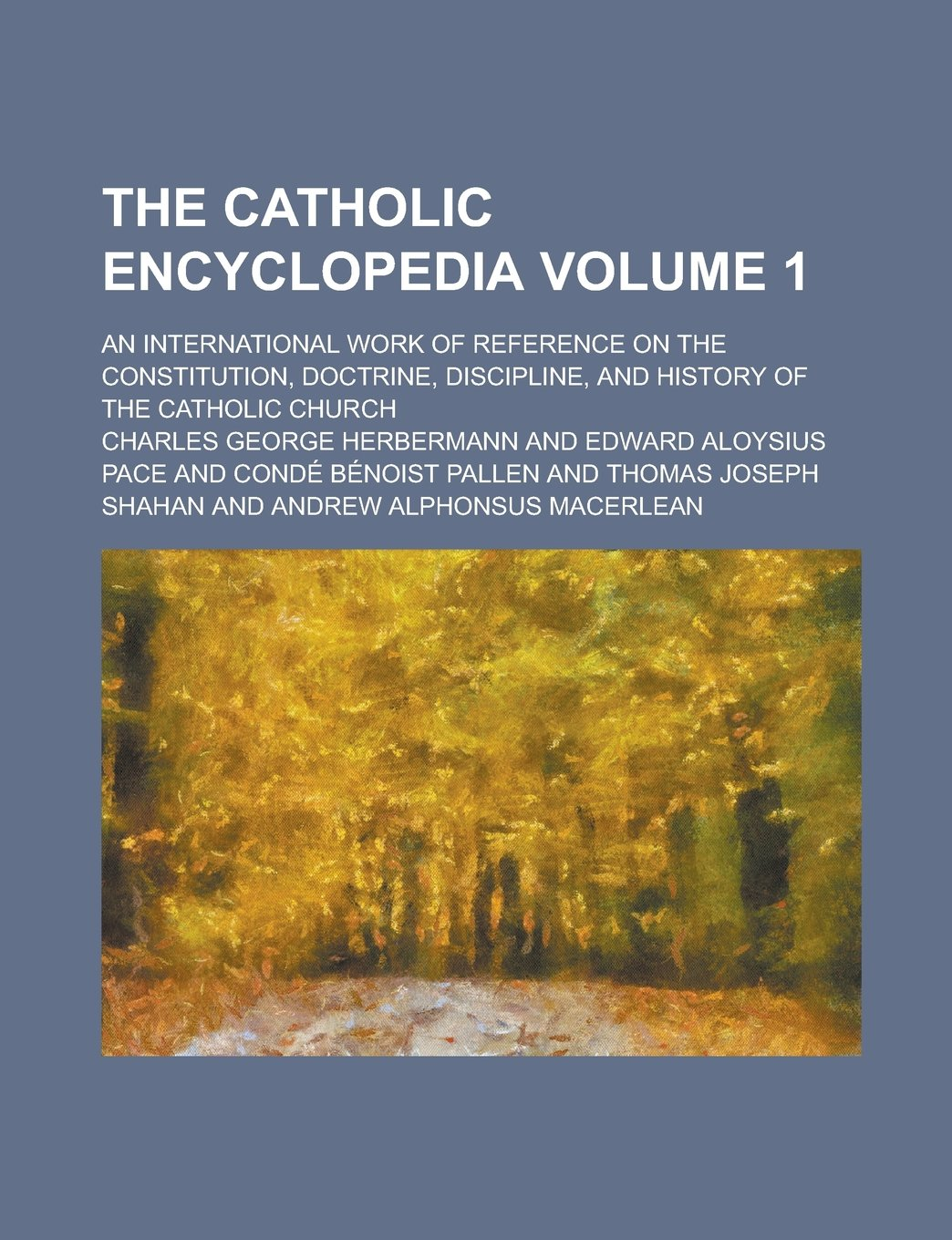 Read Online The Catholic encyclopedia; an international work of reference on the constitution, doctrine, discipline, and history of the Catholic church Volume 1 pdf epub