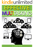 Effective Multitasking: Learn How to Get More Done in Less Time through Effective Multitasking and by Avoiding Common Pitfalls of Distracted Multitasking