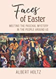 Faces of Easter: Meeting the Paschal Mystery in the People Around Us
