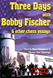Three Days with Bobby Fischer & Other Chess Essays: How to Meet Champions & Choose Your Openings