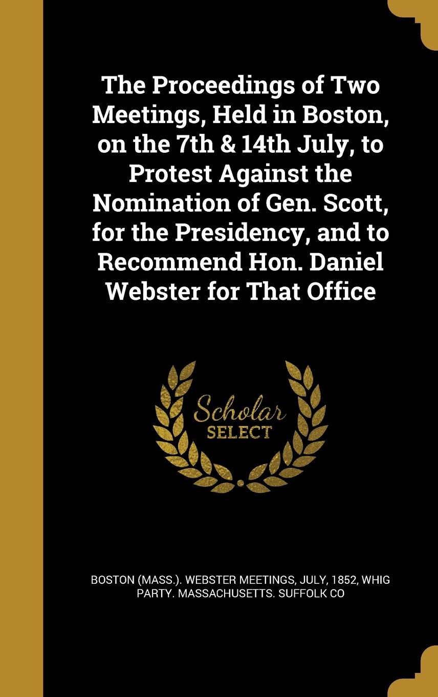 Download The Proceedings of Two Meetings, Held in Boston, on the 7th & 14th July, to Protest Against the Nomination of Gen. Scott, for the Presidency, and to Recommend Hon. Daniel Webster for That Office PDF