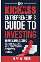 The Kickass Entrepreneur's Guide to Investing: Three Simple Steps to Build Massive Wealth with Your Business's Profits Kindle Edition