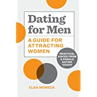 Dating for Men: A Guide for Attracting Women: Practical Advice from a Female Dating Coach