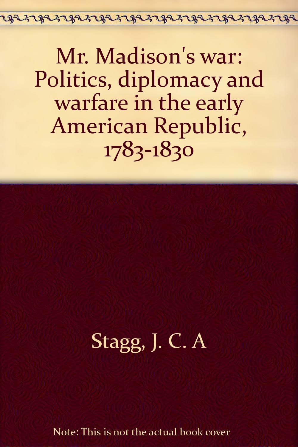 Mr. Madison's War: Politics, Diplomacy, and Warfare in the Early American  Republic, 1783-1830 Hardcover – International Edition, November 21, 1983