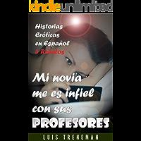 Mi novia me es infiel con sus profesores: relatos eróticos en español (Esposo Cornudo, Esposa caliente, Humillación…
