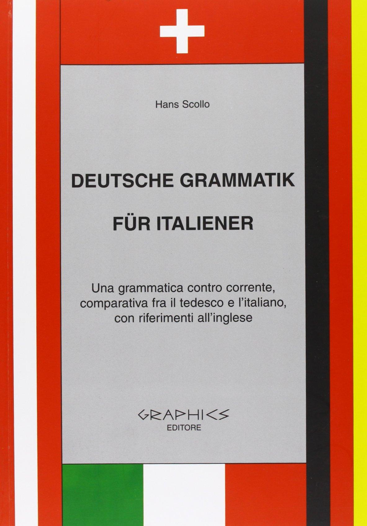Deutsche Grammatik fur italiener. Una grammatica contro corrente, comparativa tra il tedesco e l'italiano, con riferimenti all'inglese. Per le Scuole superiori