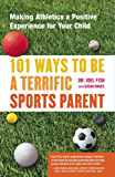 101 Ways to Be a Terrific Sports Parent: Making Athletics a Positive Experience for Your Child