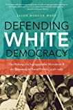Defending White Democracy: The Making of a Segregationist Movement and the Remaking of Racial Politics, 1936-1965