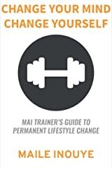 Change Your Mind Change Yourself: MAI TRAINER's Guide to Permanent Lifestyle Change Kindle Edition